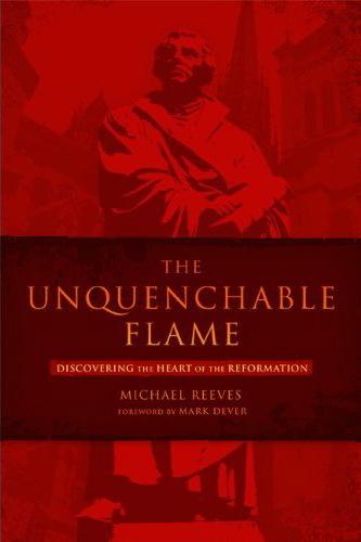 The Unquenchable Flame- Discovering the Heart of the Reformation